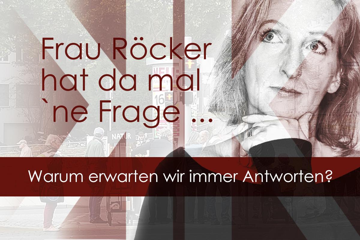 Frau Röcker hat da mal ne Frage: Warum erwarten wir Antworten?