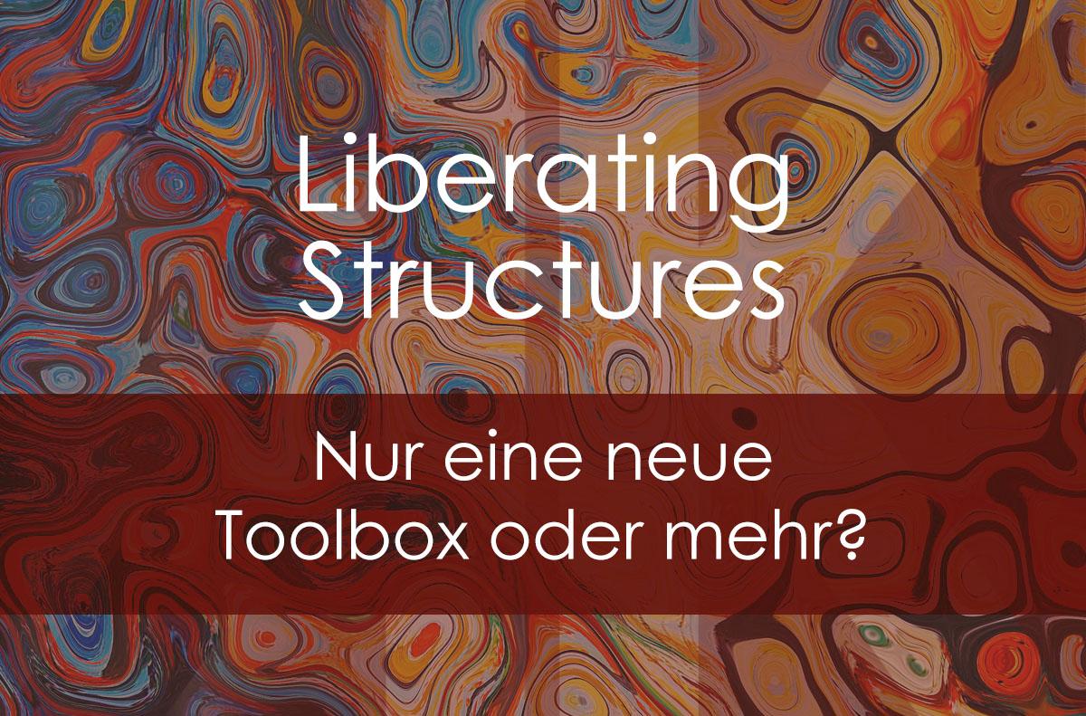 Liberating Structures – nur eine neue Toolbox oder mehr?